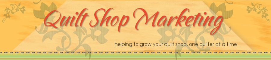 Quilt Shop Marketing - helping to grow your quilt shop, one quilter at a time
